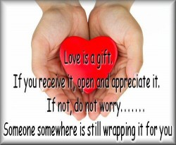 Love is a gift. If you receive it, open and appreciate it. If not, do not worry..Someone somewhere is still wrapping it for you