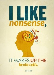 I like nonsense, it wakes up the brain cells. Dr Seuss