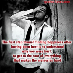 The-first-step-toward-finding-happiness-after-having-been-hurt-is-to-understand-why-you-were-hurt,-to-get-to-the-root-of-everything-that-makes-the-memories-hard