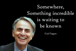 Somewehere, Something incredible is waiting to be known. Carl Sagan