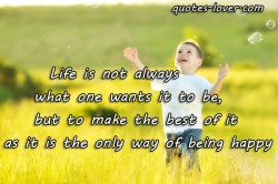 Life-is-not-always-not-always-what-one-wants-it-to-be.,-but-to-make-the-best-of-it-as-it-is-the-only-way-of-being-happy.