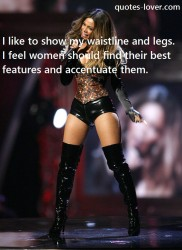 I like to show my waistline and legs. I feel women should find their best features and accentuate them.