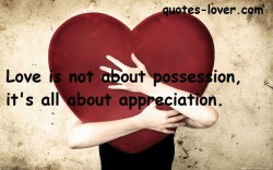 Love is not about possession, it's all about appreciation