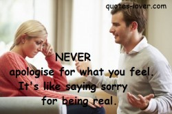 Never apologise for what you feel. It's like saying sorry for being real