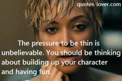 The pressure to be thin is unbelievable. You should be thinking about building up your character and having fun