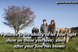 Patience is the ability to let your light shine on those you love even after your fuse has blown