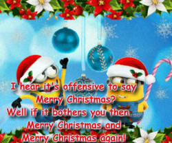 I hear it's offensive to say Merry ChristmasWell if it bothers you then