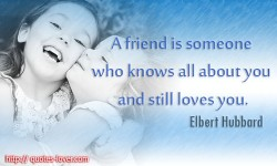A friend is someone who knows all about you and still loves you. Elbert Hubbard quotes
