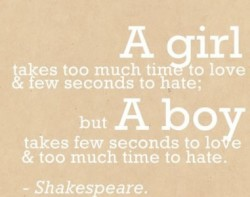 A girl takes too much tine to love and few seconds to hate, But a boy takes few seconds to love and too much time time to hate