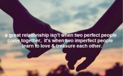 A great relationship isn't when two perfect people come together, it's when two imperfect people learn to love and treasure each other