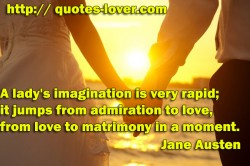 A lady's imagination is very rapid it jumps from admiration to love from love to matrimony in a moment.