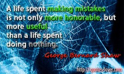 A life spent making mistakes is not only more honorable, but more useful than a life spent doing nothing. Quote by George Bernard Shaw about Mistakes, Life