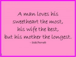 A man loves his sweetheart the most, his wife the best, but his mother the longest