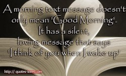 A morning text message doesn't only mean 'Good Morning'. It has a silent, loving message that says 'I think of you when I wake up'