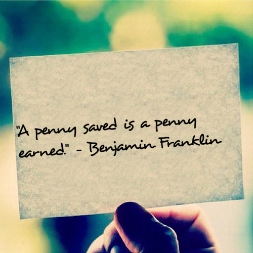 A penny saved is a penny earned - Benjamin Franklin quote