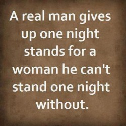 A real man gives up one night stands for a woman he can't stand one night without