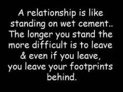 A relationship is like standing on wet cement The longer you stand the more difficult is to leave & even if you leave, you leave your footprints behind