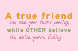 A true friend can see your tears pouring while other believe the smile you're faking