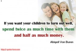 Abigail Van Buren If you want your children to turn out well, spend twice as much time with them as half as much money