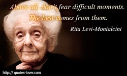 Above all, don't fear difficult moments. The best comes from them.Rita Levi-Montalcini quotes