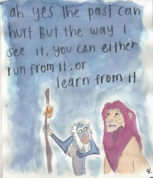 Ah yes the past can hurt. But the way I see it, you can either run from it, or learn from it quote from Lion King