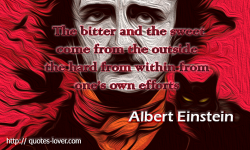 Albert Einstein - The bitter and the sweet come from the outside the hard from within from one's own efforts