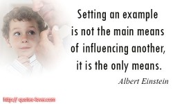Albert Einstein quotes.Setting an example is not the main means of influencing another, it is the only means