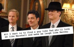 All I want is to find a guy like Ted who'll love me like Marshall and make me laugh like Barney