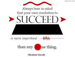 Always bear in mind that your own resolution to succeed is more important than any one thing - Abraham Lincoln quote