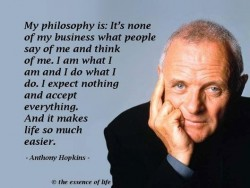 Anthony Hopkins quote - My philosophy is It's none of my business what people say of me and think of me. I am what I am and I do what I do. I expect nothing