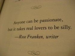 Anyone can be passionate, but it takes real lovers to be silly - Rose Franken