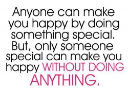 Anyone can make you happy by doing something special But, only someone special can make you happy without doing anything