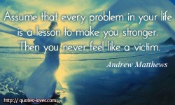 Assume that every problem in your life is a lesson to make you stronger. Then you never feel like a victim.Andrew Matthews quotes