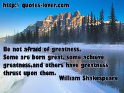 Be not afraid of greatness. Some are born great some achieve greatness  and others have greatness thrust upon them