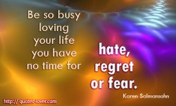Be so busy loving your life you have no time for hate, regret or fear. -Karen Salmansohn quotes