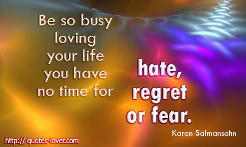 No Time for That You Hate Your Life Be so Busy Loving Regret or Have Fear