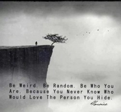 Be weird. Be Random. Be who You are. Because you never know who would love the person you hide