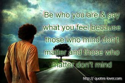 Be who you are & say what you feel because those who mind don't matter and those who matter don't mind