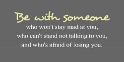 Be with someone who won't stay mad at you, who can't stand not talking to you, and who's afraid of losing you