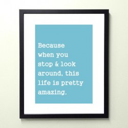 Because when you stop and look around this life is pretty amazing