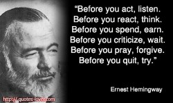 Before you act, listen. Before you react, think. Before you spend, earn. Before you criticize, wait. Before you pray, forgive. Before you quit, try. Ernest Hemingway quote