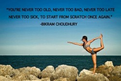 Bikram Choudhury quotes.You're never too old, never too bad, never too late, never too sick to start from scratch once again
