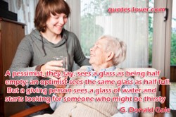 But a giving person sees a glass of water and starts looking for someone who might be thirsty