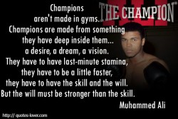 Champions aren't made in gyms. Champions are made from something they have deep inside them...a desire, a dream, a vision. They have to have last-minute stamina, they have to be a little faster