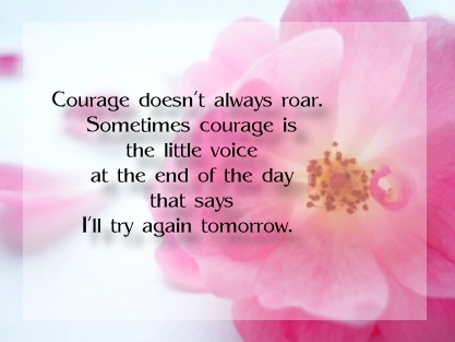 Courage doesn't always roar Somtimes courage is the little voice at the end of the day that says I'll try tomorrow