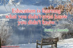 Daniel J. Boorstin.Education is learning what you didn't even know you didn't know