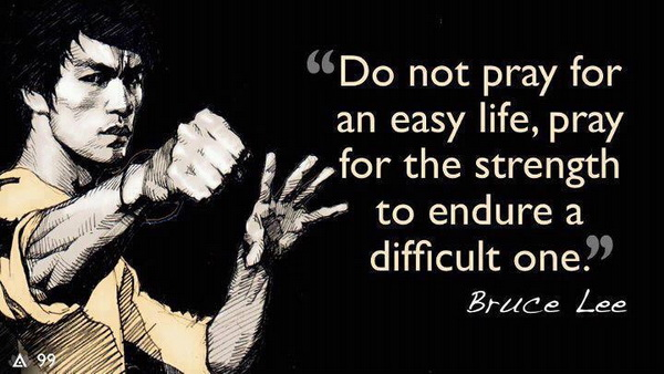 Do not pray for an easy life, pray for the strength to endure a difficult one.Bruce Lee quotes