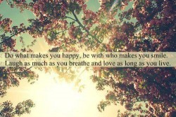 Do what makes you happy, be with who makes you smile. Laugh as much as you breathe and love as long as you live
