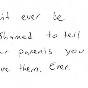don t ever be ashamed to tell your parents you love them
