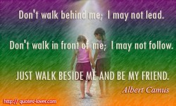 Don't walk behind me; I may not lead. Don't walk in front of me; I may not follow. Just walk beside me and be my friend.Albert Camus quotes